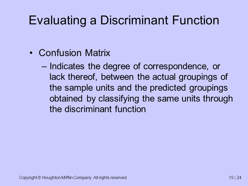Copyright © Houghton Mifflin Company. All rights reserved.15 | 24 Evaluating a Discriminant Function Confusion Matrix –Indicates the degree of corresp