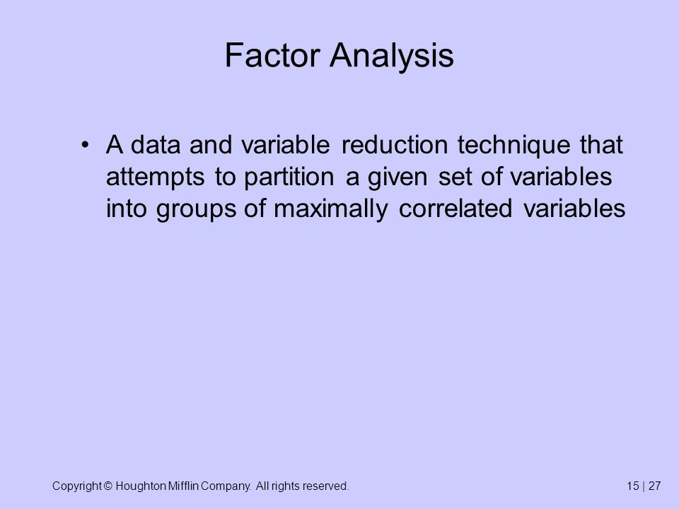 Copyright © Houghton Mifflin Company. All rights reserved.15 | 27 Factor Analysis A data and variable reduction technique that attempts to partition a
