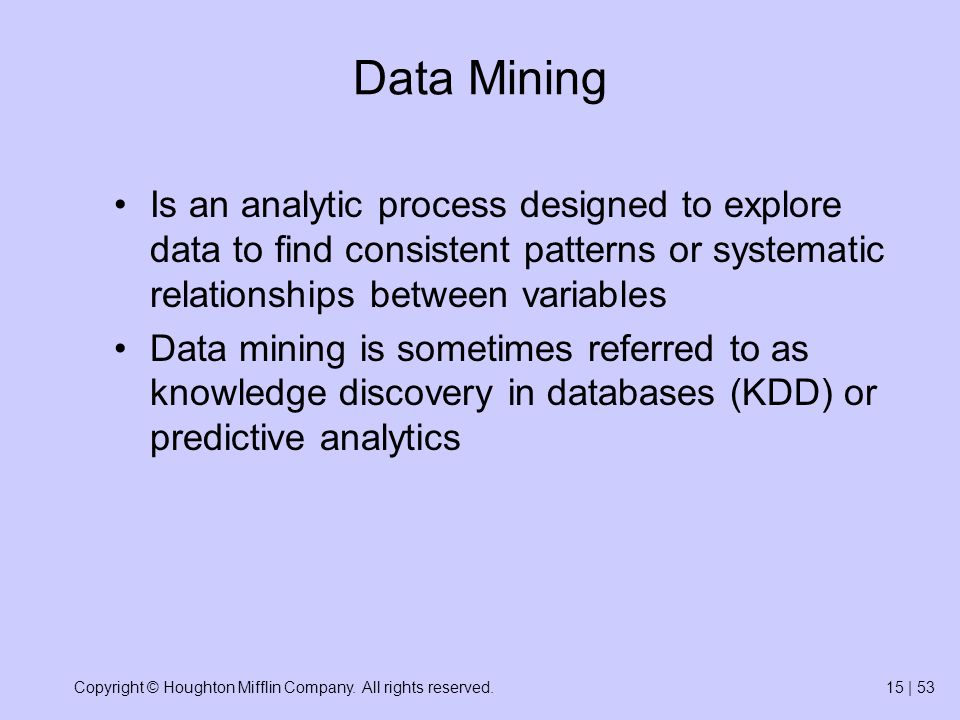 Copyright © Houghton Mifflin Company. All rights reserved.15 | 53 Data Mining Is an analytic process designed to explore data to find consistent patte