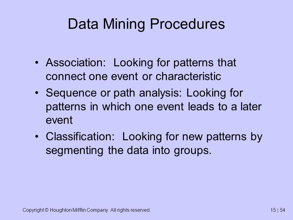 Copyright © Houghton Mifflin Company. All rights reserved.15 | 54 Data Mining Procedures Association: Looking for patterns that connect one event or c
