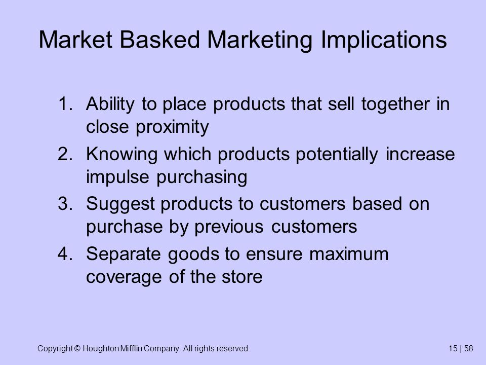 Copyright © Houghton Mifflin Company. All rights reserved.15 | 58 Market Basked Marketing Implications 1.Ability to place products that sell together