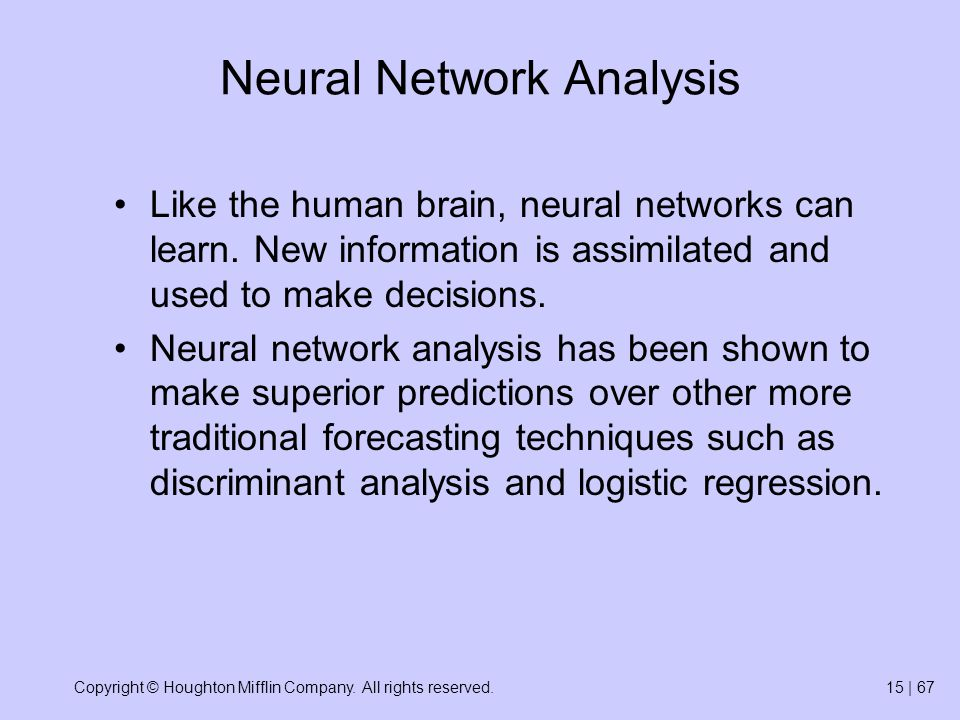 Copyright © Houghton Mifflin Company. All rights reserved.15 | 67 Neural Network Analysis Like the human brain, neural networks can learn. New informa