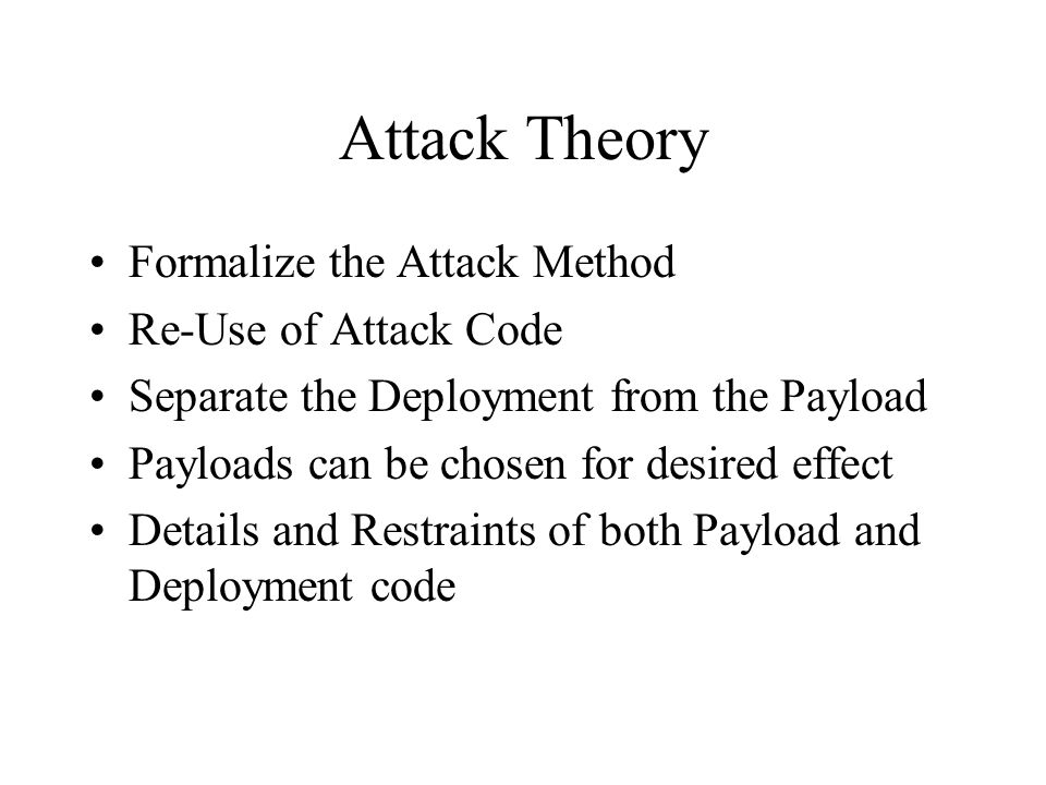 Attack Theory Formalize the Attack Method Re-Use of Attack Code Separate the Deployment from the Payload Payloads can be chosen for desired effect Det
