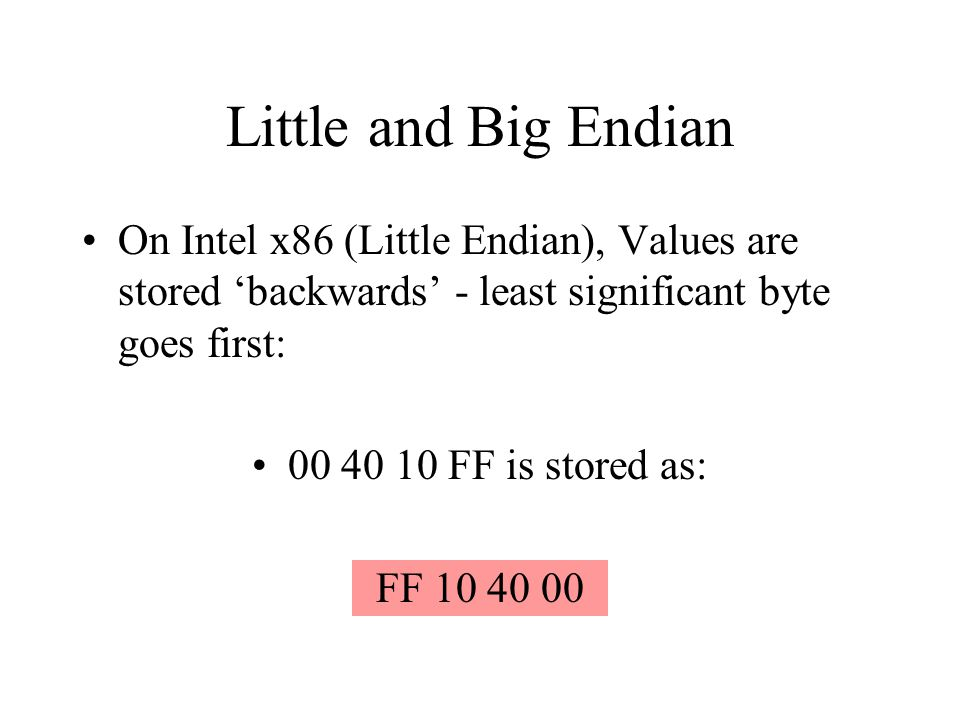 Little and Big Endian On Intel x86 (Little Endian), Values are stored backwards - least significant byte goes first: 00 40 10 FF is stored as: FF 10 4