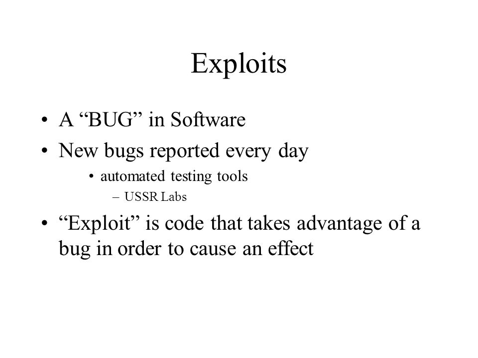 Exploits A BUG in Software New bugs reported every day automated testing tools –USSR Labs Exploit is code that takes advantage of a bug in order to ca
