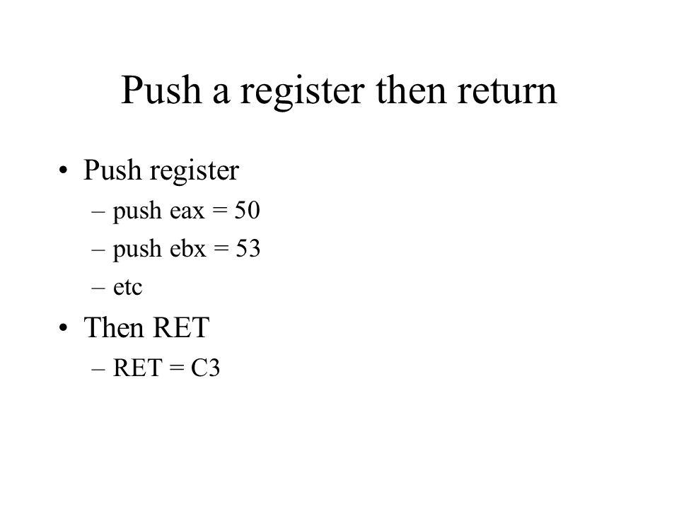 Push a register then return Push register –push eax = 50 –push ebx = 53 –etc Then RET –RET = C3