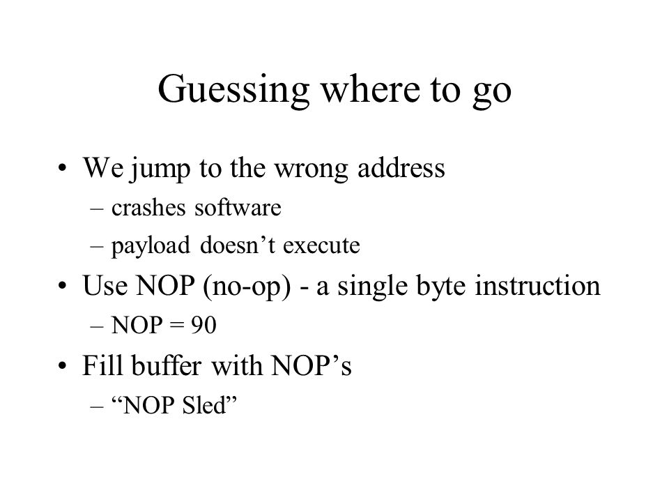 Guessing where to go We jump to the wrong address –crashes software –payload doesnt execute Use NOP (no-op) - a single byte instruction –NOP = 90 Fill