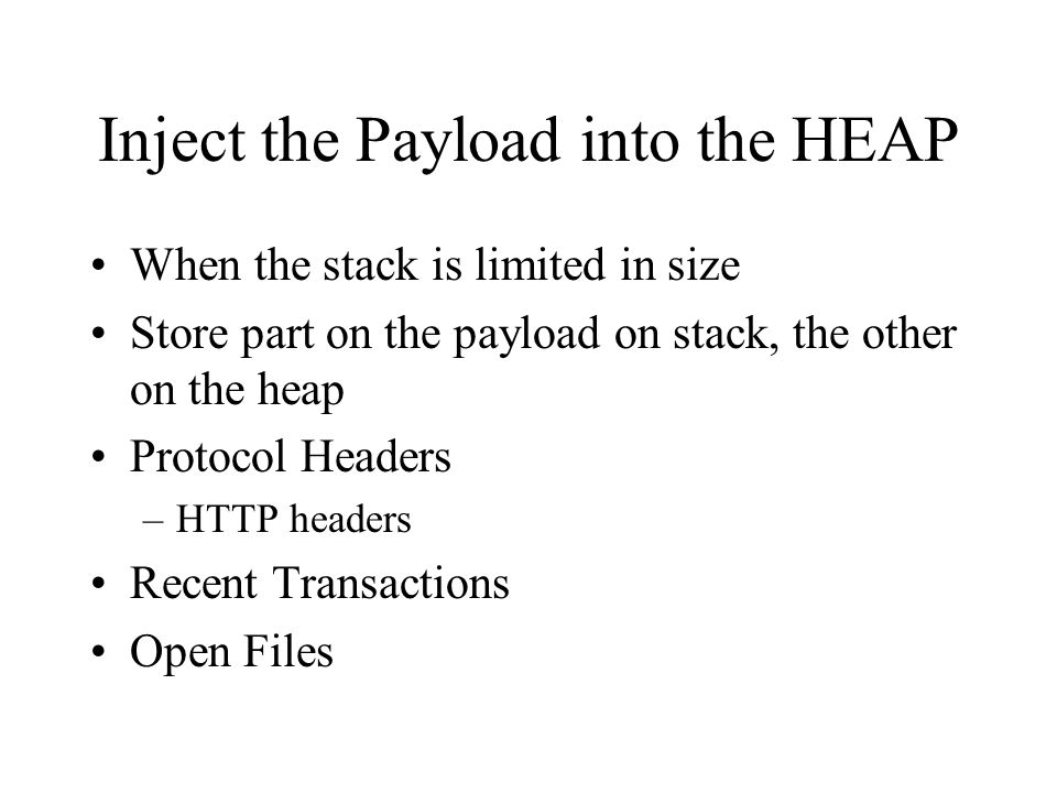 Inject the Payload into the HEAP When the stack is limited in size Store part on the payload on stack, the other on the heap Protocol Headers –HTTP he