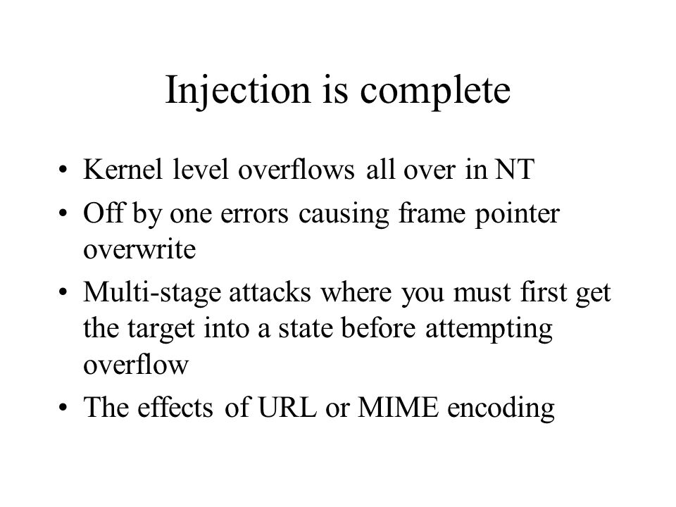 Injection is complete Kernel level overflows all over in NT Off by one errors causing frame pointer overwrite Multi-stage attacks where you must first