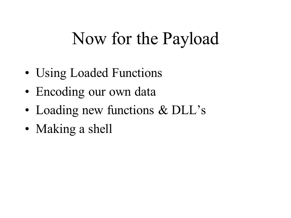 Now for the Payload Using Loaded Functions Encoding our own data Loading new functions & DLLs Making a shell