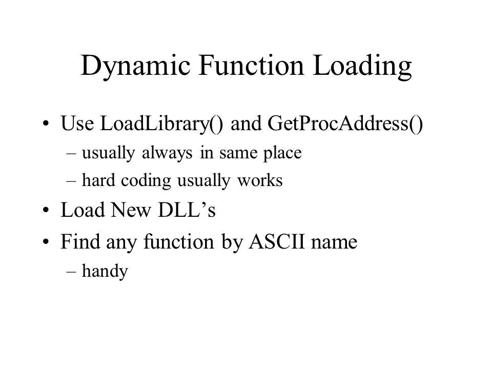 Dynamic Function Loading Use LoadLibrary() and GetProcAddress() –usually always in same place –hard coding usually works Load New DLLs Find any functi