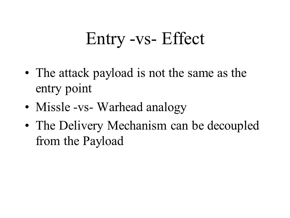 Entry -vs- Effect The attack payload is not the same as the entry point Missle -vs- Warhead analogy The Delivery Mechanism can be decoupled from the P