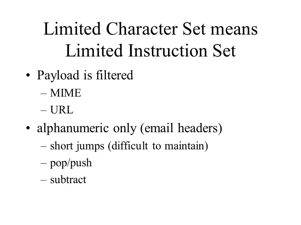 Limited Character Set means Limited Instruction Set Payload is filtered –MIME –URL alphanumeric only (email headers) –short jumps (difficult to mainta