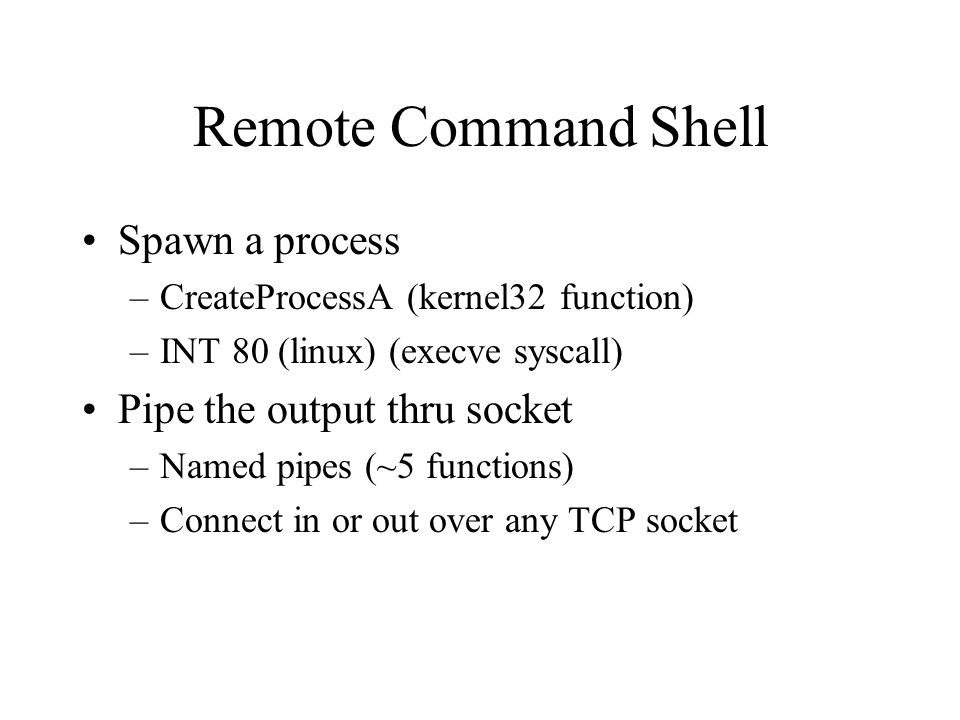 Remote Command Shell Spawn a process –CreateProcessA (kernel32 function) –INT 80 (linux) (execve syscall) Pipe the output thru socket –Named pipes (~5