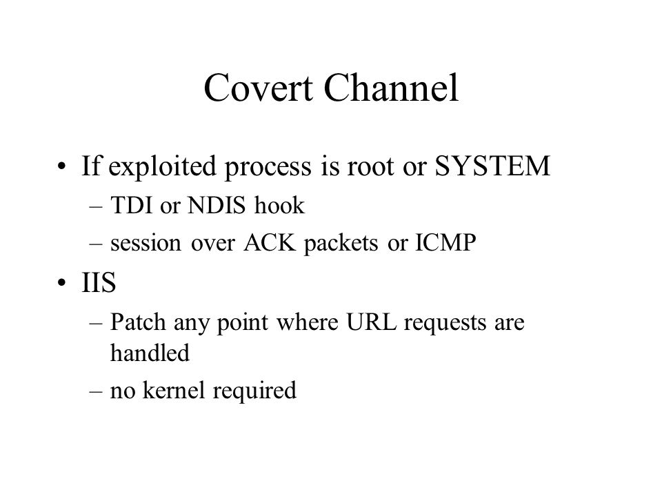 Covert Channel If exploited process is root or SYSTEM –TDI or NDIS hook –session over ACK packets or ICMP IIS –Patch any point where URL requests are