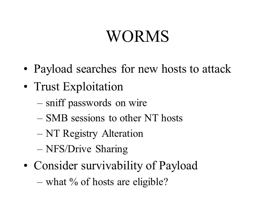 WORMS Payload searches for new hosts to attack Trust Exploitation –sniff passwords on wire –SMB sessions to other NT hosts –NT Registry Alteration –NF