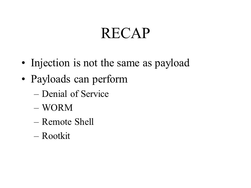 RECAP Injection is not the same as payload Payloads can perform –Denial of Service –WORM –Remote Shell –Rootkit