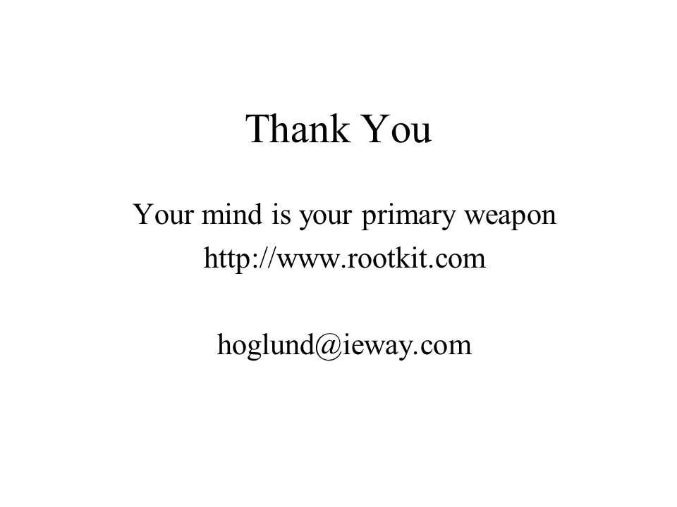 Thank You Your mind is your primary weapon http://www.rootkit.com hoglund@ieway.com