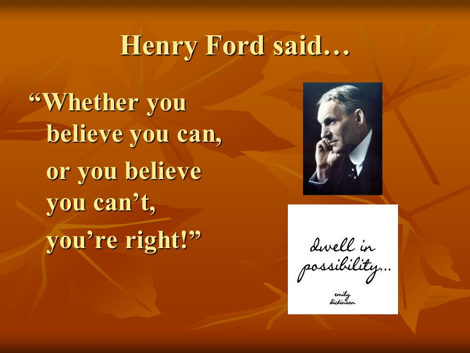 Henry Ford said… Whether you believe you can, or you believe you cant, or you believe you cant, youre right!