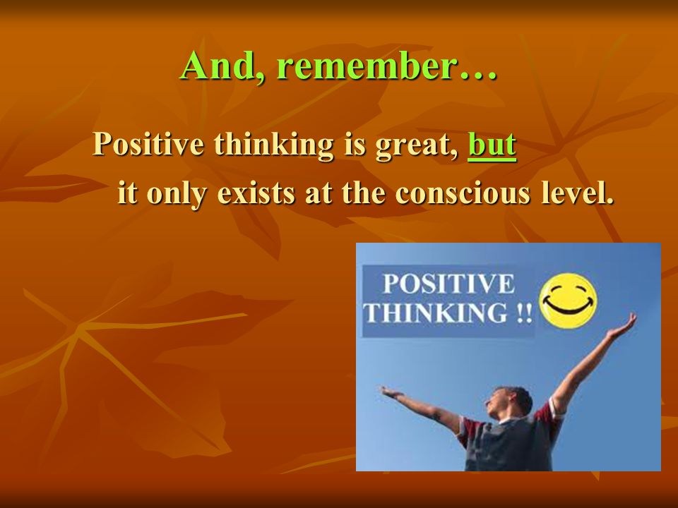 And, remember… Positive thinking is great, but Positive thinking is great, but it only exists at the conscious level. it only exists at the conscious