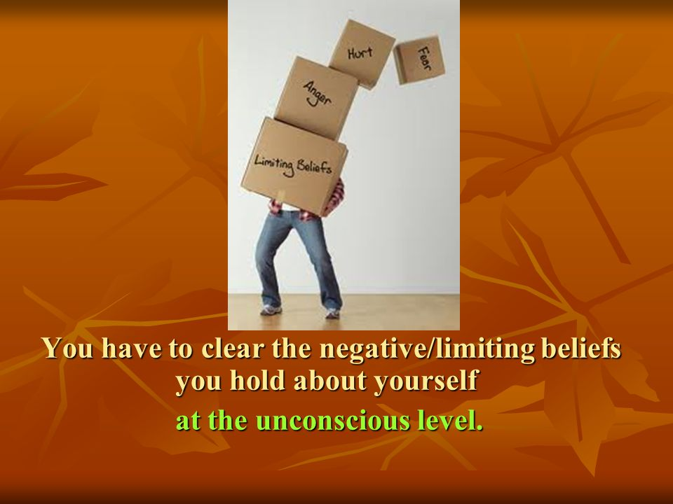 You have to clear the negative/limiting beliefs you hold about yourself at the unconscious level. at the unconscious level.
