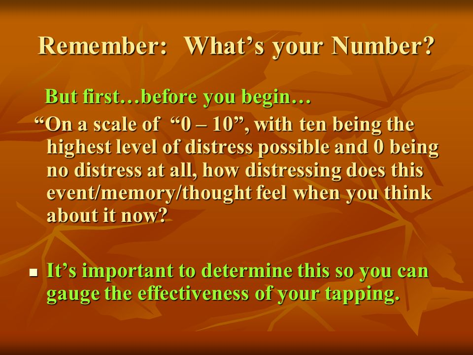 Remember: Whats your Number? But first…before you begin… But first…before you begin… On a scale of 0 – 10, with ten being the highest level of distres
