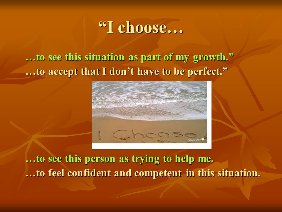 I choose… …to see this situation as part of my growth. …to see this situation as part of my growth. …to accept that I dont have to be perfect. …to acc