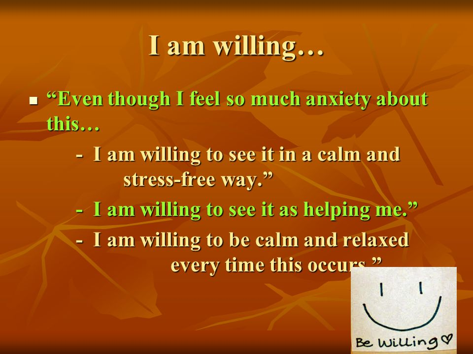 I am willing… Even though I feel so much anxiety about this… Even though I feel so much anxiety about this… - I am willing to see it in a calm and str
