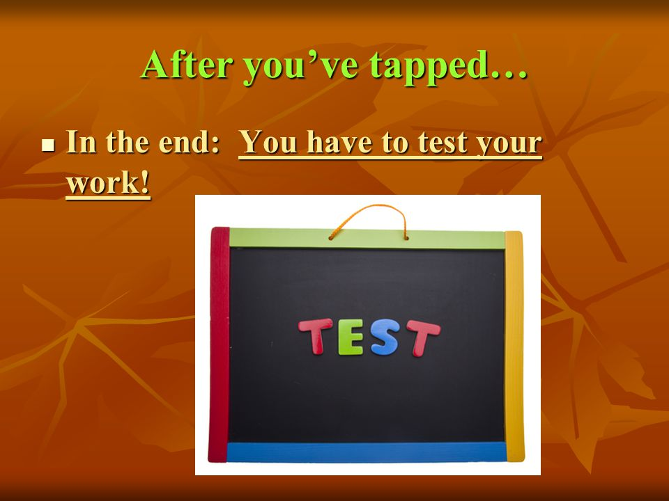 After youve tapped… In the end: You have to test your work! In the end: You have to test your work!