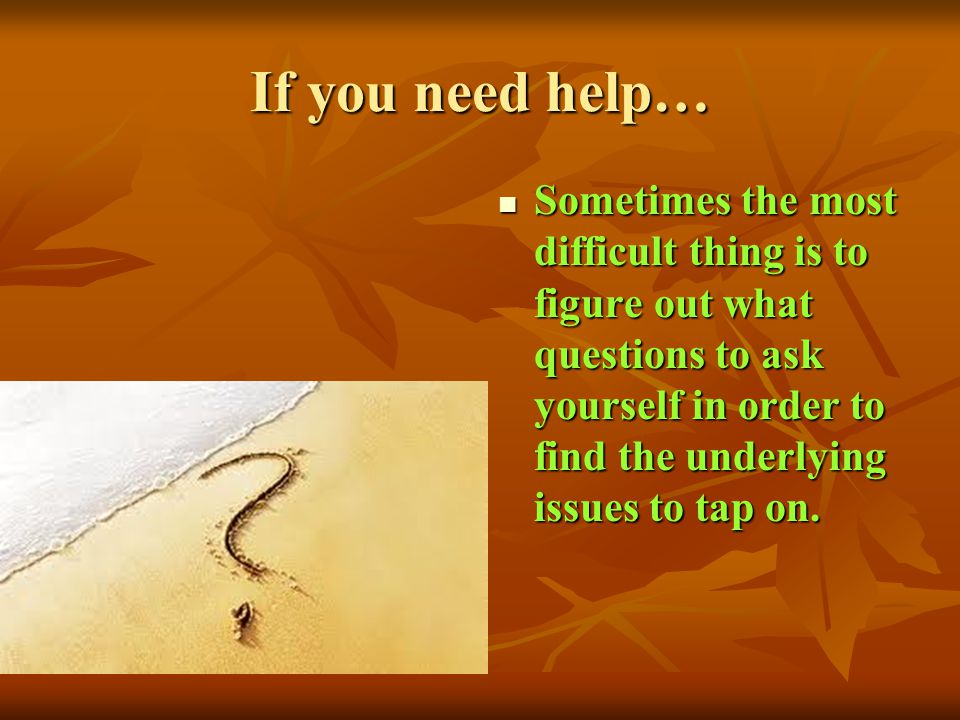 If you need help… Sometimes the most difficult thing is to figure out what questions to ask yourself in order to find the underlying issues to tap on.