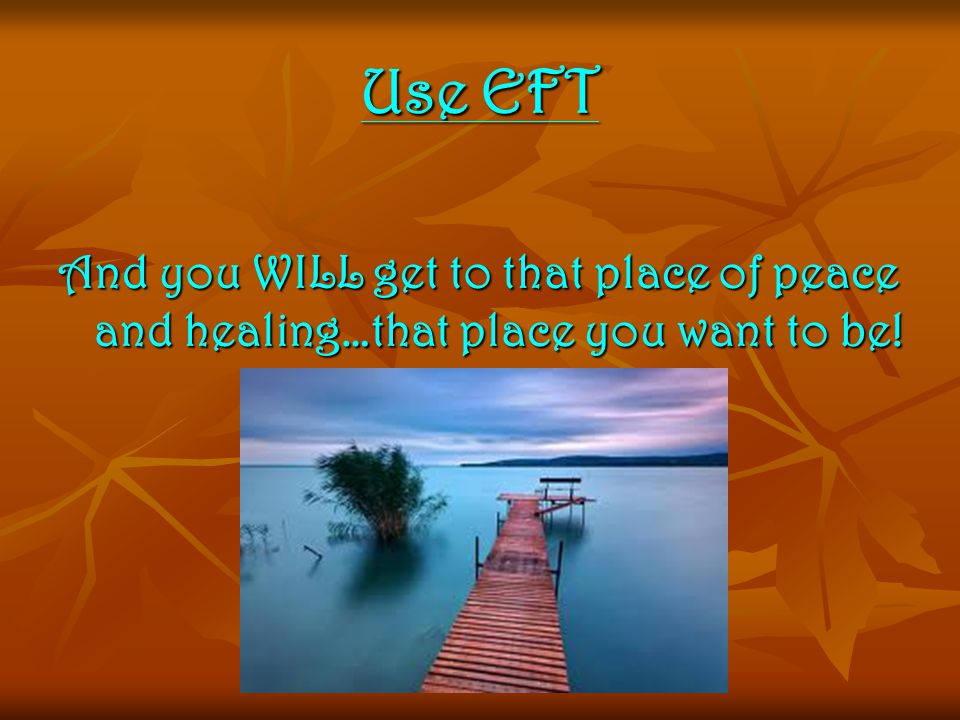 Use EFT And you WILL get to that place of peace and healing…that place you want to be!