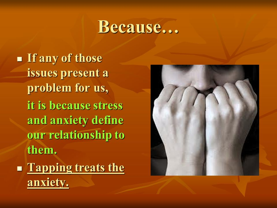 Because… If any of those issues present a problem for us, If any of those issues present a problem for us, it is because stress and anxiety define our