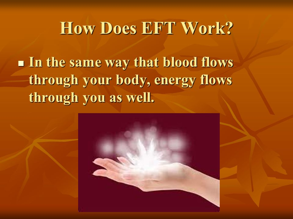 How Does EFT Work? In the same way that blood flows through your body, energy flows through you as well. In the same way that blood flows through your