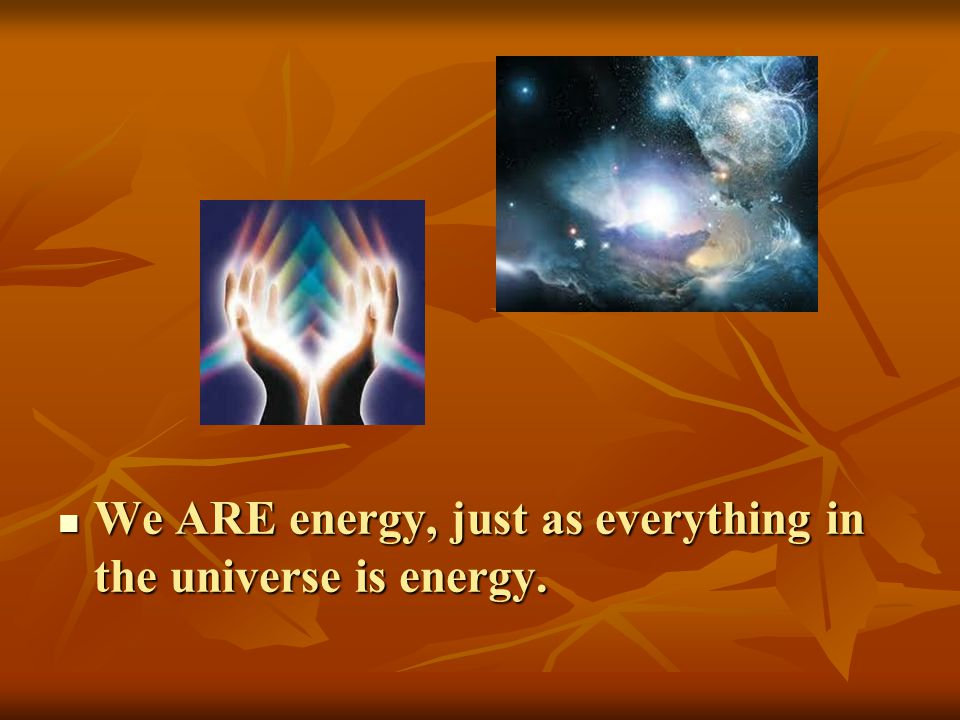 We ARE energy, just as everything in the universe is energy. We ARE energy, just as everything in the universe is energy.