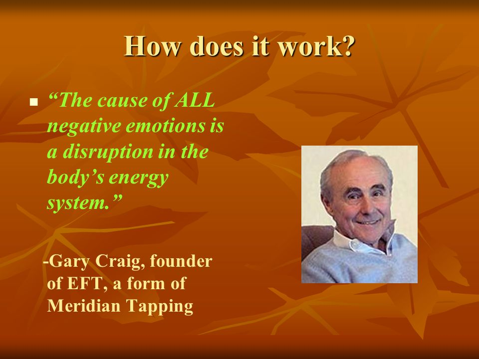 How does it work? The cause of ALL negative emotions is a disruption in the bodys energy system. -Gary Craig, founder of EFT, a form of Meridian Tappi