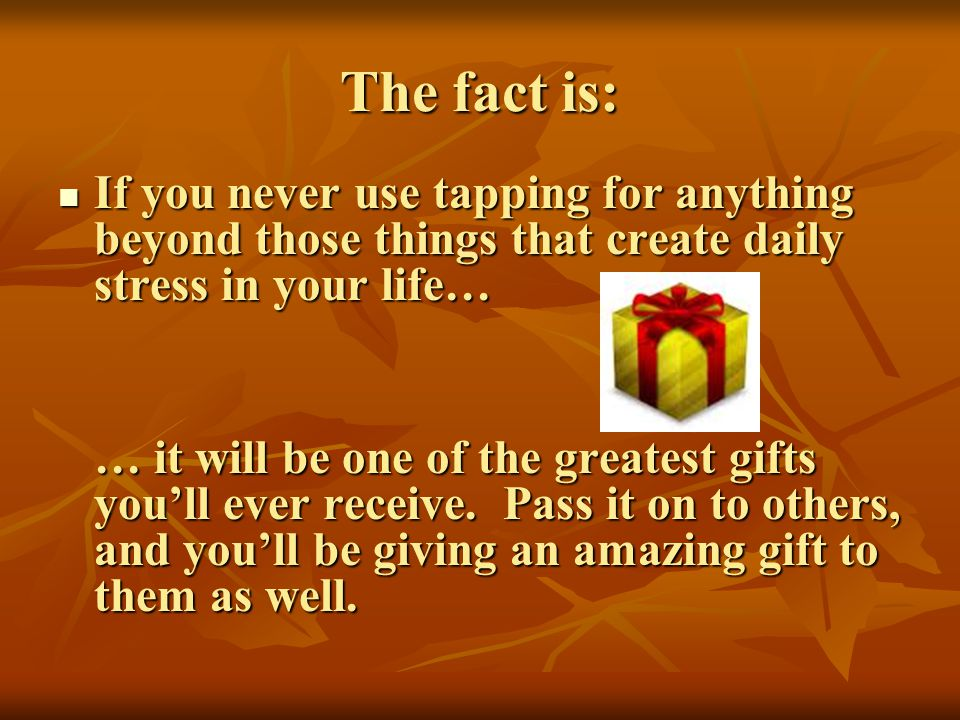 The fact is: If you never use tapping for anything beyond those things that create daily stress in your life… If you never use tapping for anything be
