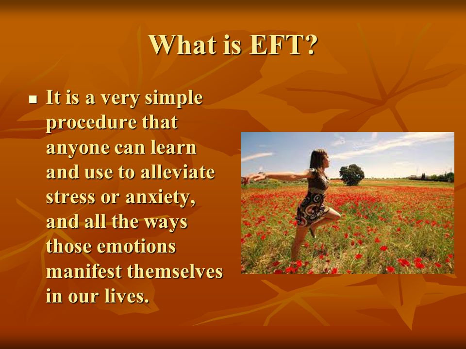 What is EFT? It is a very simple procedure that anyone can learn and use to alleviate stress or anxiety, and all the ways those emotions manifest them