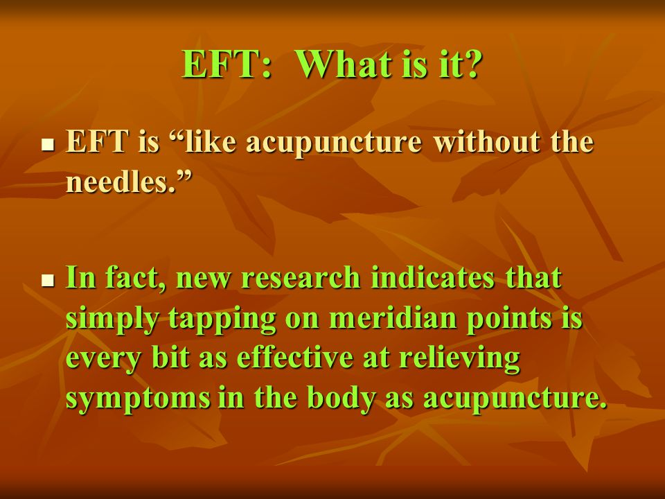 EFT: What is it? EFT is like acupuncture without the needles. EFT is like acupuncture without the needles. In fact, new research indicates that simply