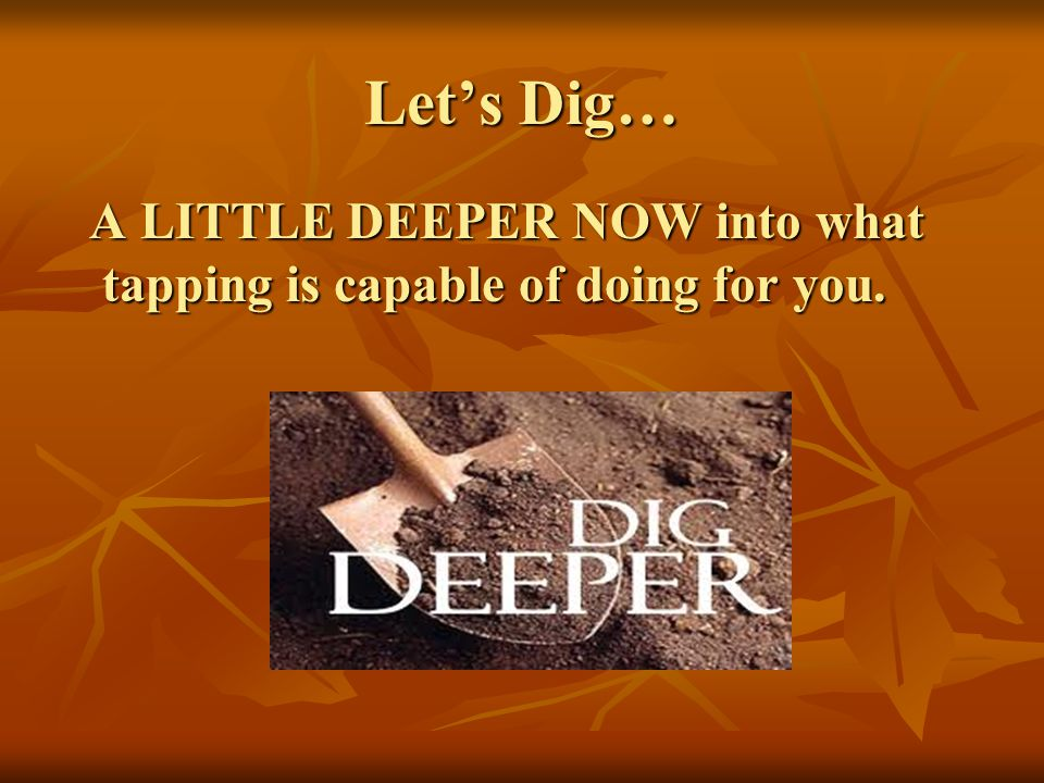 Lets Dig… A LITTLE DEEPER NOW into what tapping is capable of doing for you. A LITTLE DEEPER NOW into what tapping is capable of doing for you.