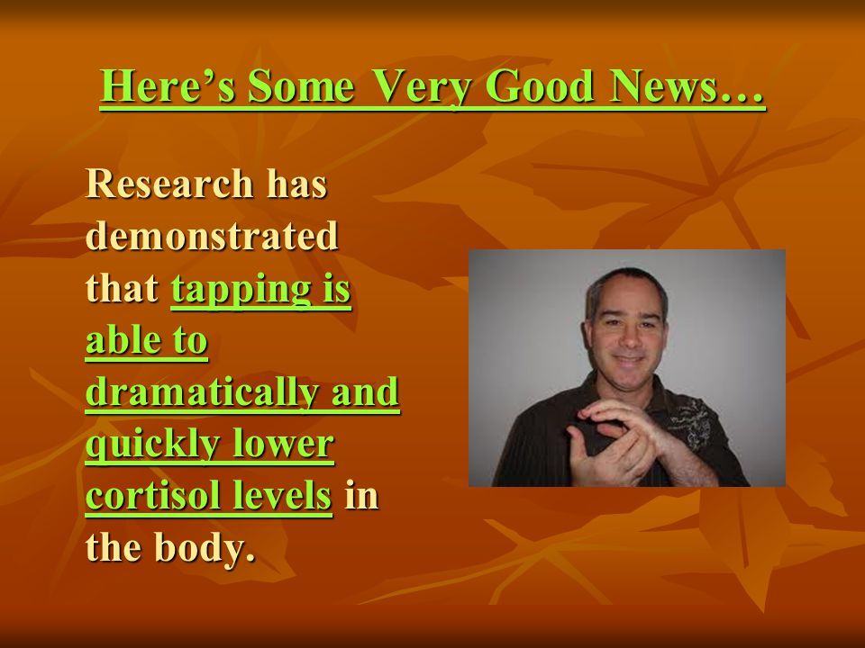 Heres Some Very Good News… Research has demonstrated that tapping is able to dramatically and quickly lower cortisol levels in the body. Research has