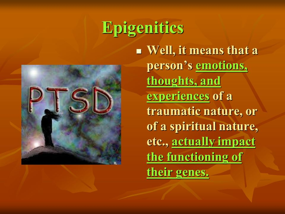 Epigenitics Well, it means that a persons emotions, thoughts, and experiences of a traumatic nature, or of a spiritual nature, etc., actually impact t