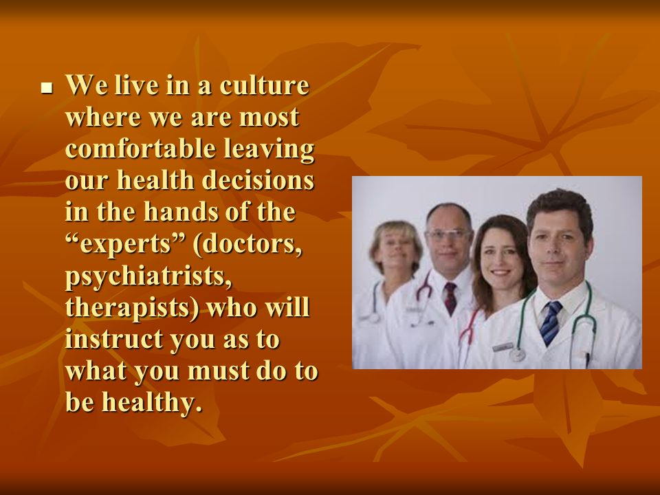 We live in a culture where we are most comfortable leaving our health decisions in the hands of the experts (doctors, psychiatrists, therapists) who w