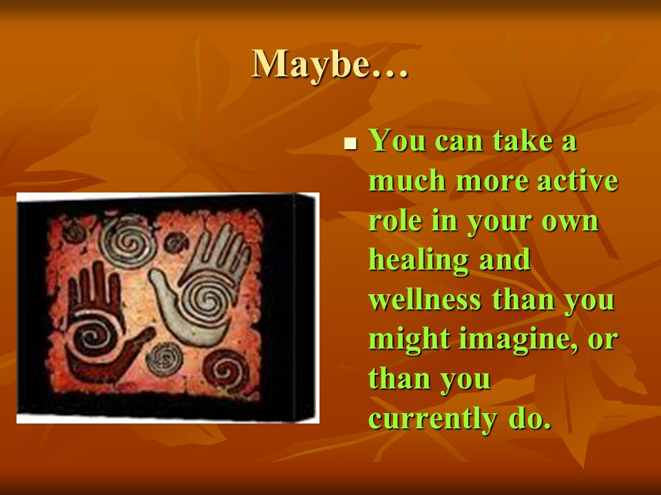 Maybe… You can take a much more active role in your own healing and wellness than you might imagine, or than you currently do. You can take a much mor