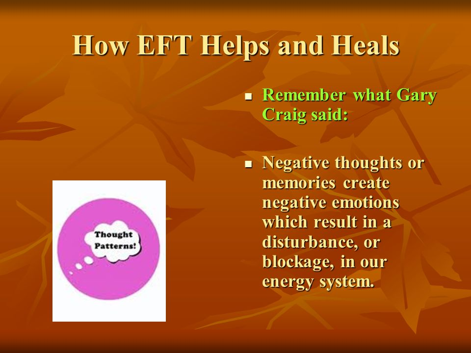 How EFT Helps and Heals Remember what Gary Craig said: Remember what Gary Craig said: Negative thoughts or memories create negative emotions which res