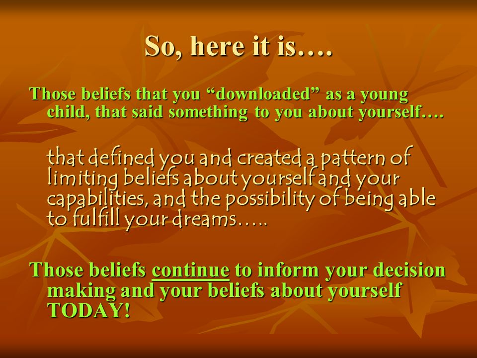 So, here it is…. Those beliefs that you downloaded as a young child, that said something to you about yourself…. that defined you and created a patter