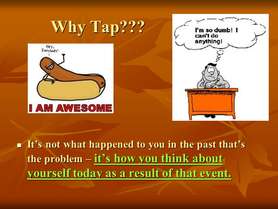 Why Tap??? Why Tap??? Its not what happened to you in the past thats the problem – its how you think about yourself today as a result of that event. I