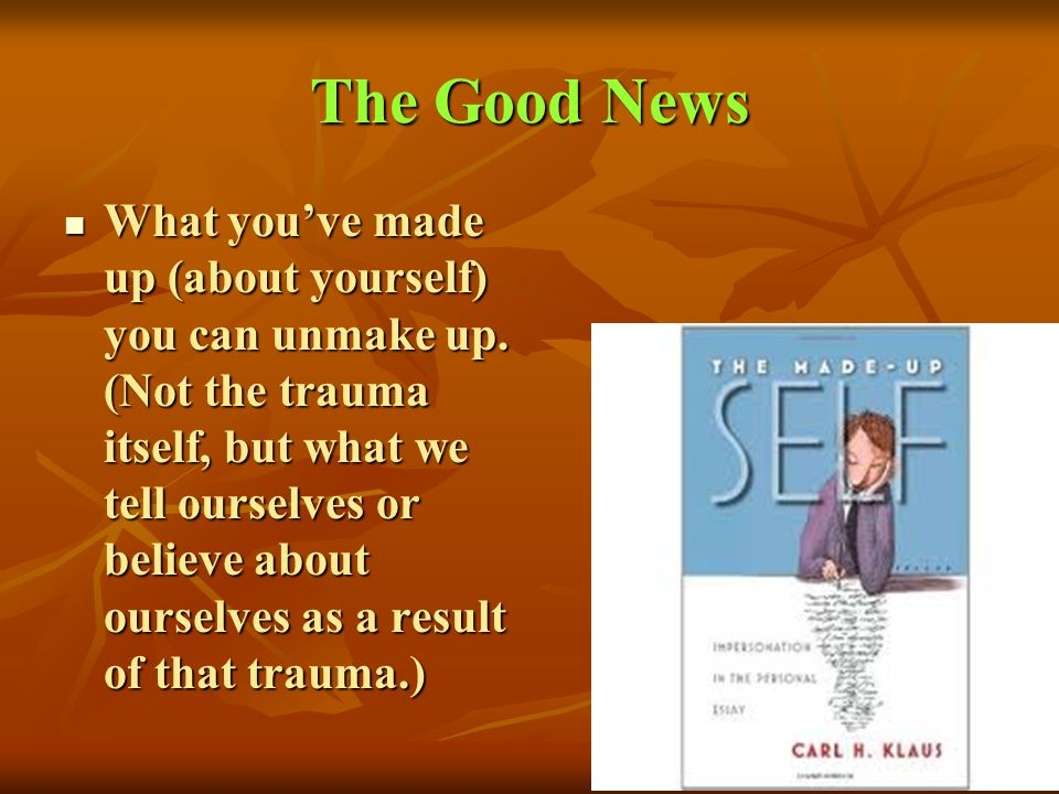 The Good News What youve made up (about yourself) you can unmake up. (Not the trauma itself, but what we tell ourselves or believe about ourselves as