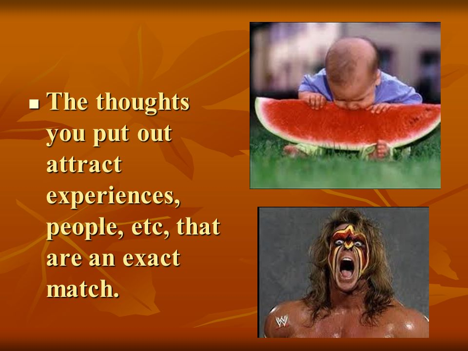 The thoughts you put out attract experiences, people, etc, that are an exact match. The thoughts you put out attract experiences, people, etc, that ar