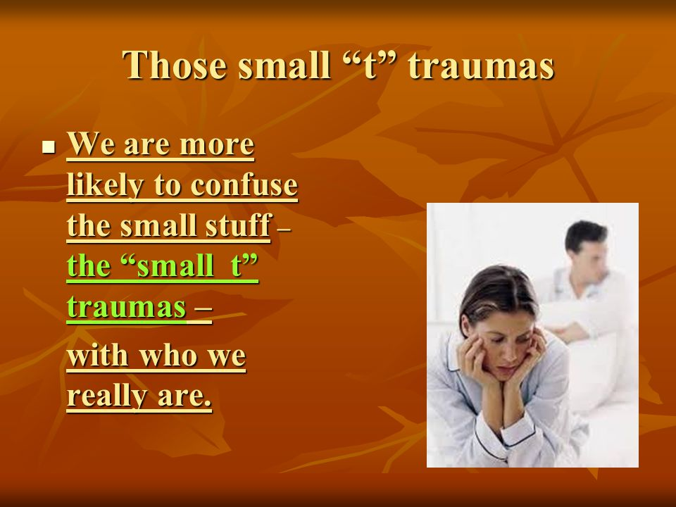 Those small t traumas We are more likely to confuse the small stuff – the small t traumas – We are more likely to confuse the small stuff – the small