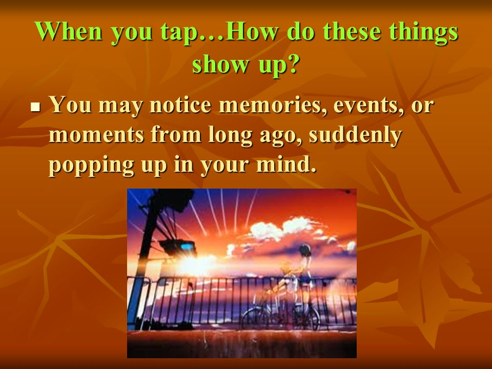 When you tap…How do these things show up? You may notice memories, events, or moments from long ago, suddenly popping up in your mind. You may notice